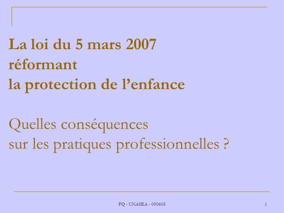FQ - UNASEA - 090608 1 La loi du 5 mars 2007 réformant la protection de lenfance Quelles conséquences sur les pratiques professionnelles ?