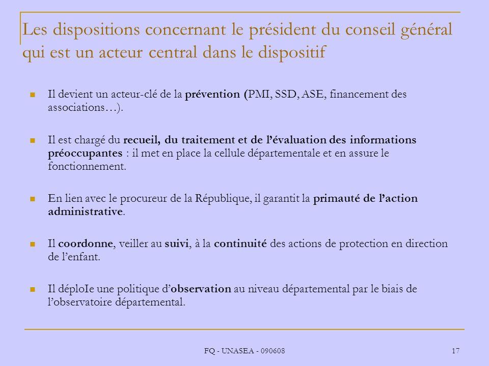 FQ - UNASEA - 090608 17 Les dispositions concernant le président du conseil général qui est un acteur central dans le dispositif Il devient un acteur-