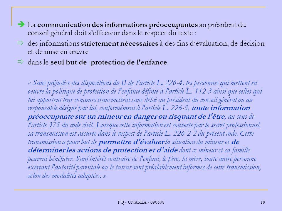 FQ - UNASEA - 090608 19 La communication des informations préoccupantes au président du conseil général doit seffecteur dans le respect du texte : des