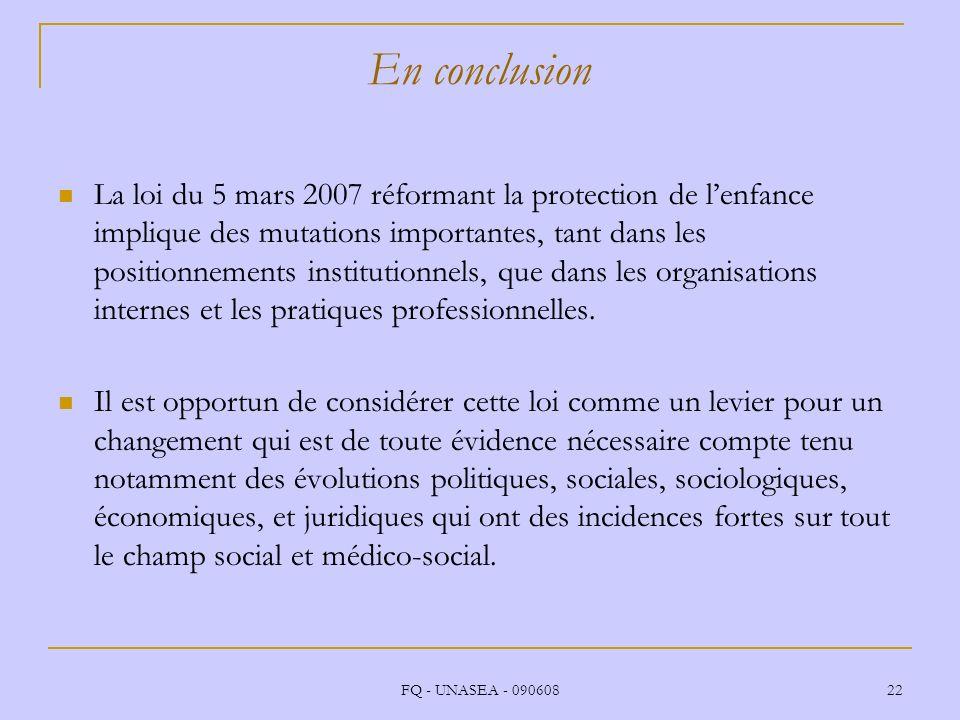 FQ - UNASEA - 090608 22 En conclusion La loi du 5 mars 2007 réformant la protection de lenfance implique des mutations importantes, tant dans les posi