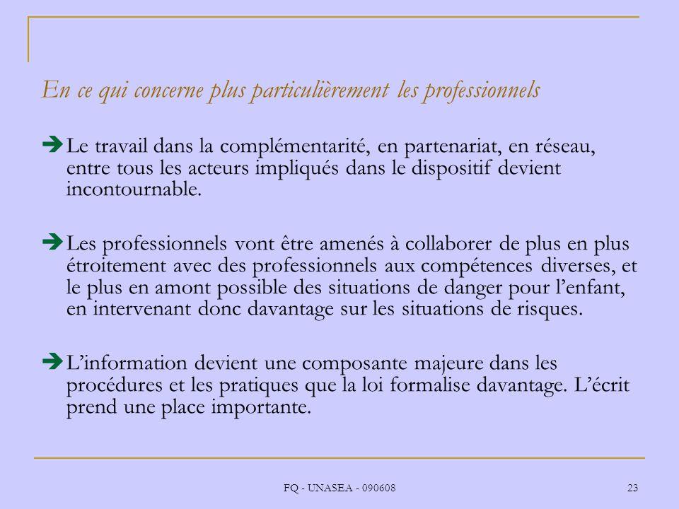 FQ - UNASEA - 090608 23 En ce qui concerne plus particulièrement les professionnels Le travail dans la complémentarité, en partenariat, en réseau, ent