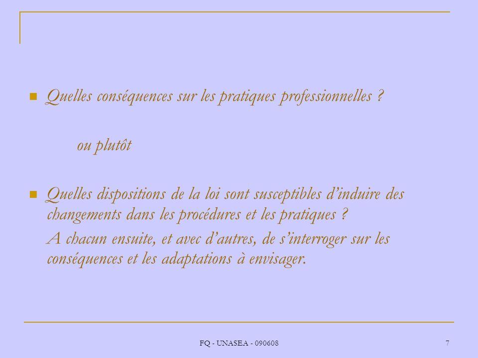 FQ - UNASEA - 090608 7 Quelles conséquences sur les pratiques professionnelles ? ou plutôt Quelles dispositions de la loi sont susceptibles dinduire d