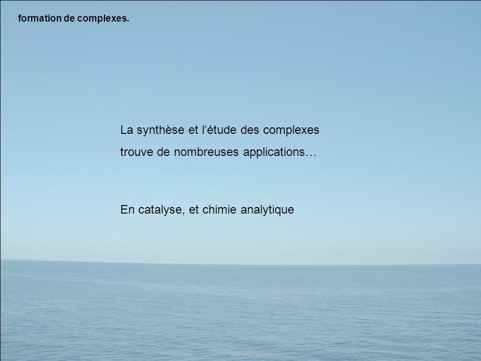 formation de complexes. La synthèse et létude des complexes trouve de nombreuses applications… En catalyse, et chimie analytique