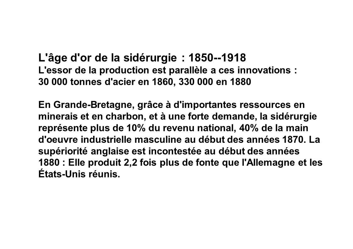L'âge d'or de la sidérurgie : 1850--1918 L'essor de la production est parallèle a ces innovations : 30 000 tonnes d'acier en 1860, 330 000 en 1880 En