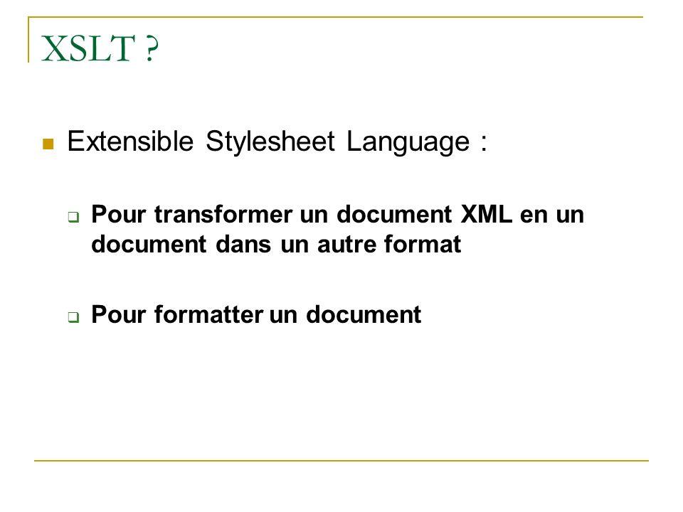 XSLT ? Extensible Stylesheet Language : Pour transformer un document XML en un document dans un autre format Pour formatter un document