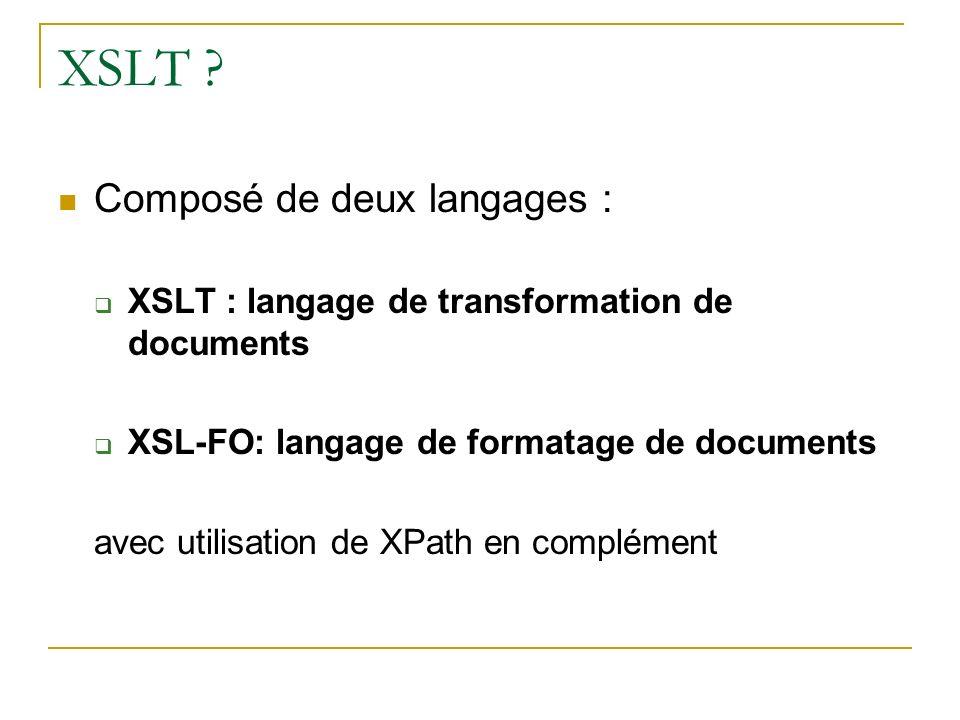 XSLT ? Composé de deux langages : XSLT : langage de transformation de documents XSL-FO: langage de formatage de documents avec utilisation de XPath en