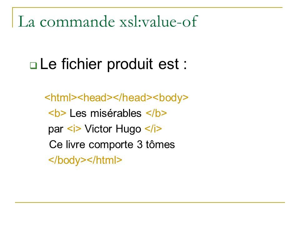 La commande xsl:value-of Le fichier produit est : Les misérables par Victor Hugo Ce livre comporte 3 tômes