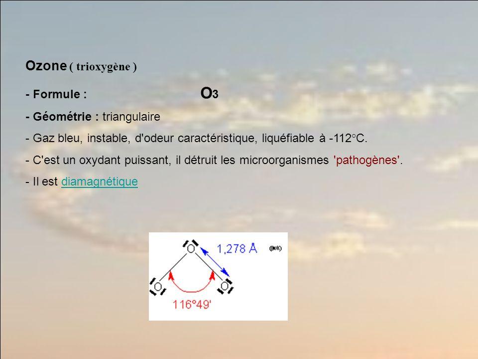 Ozone ( trioxygène ) - Formule : O 3 - Géométrie : triangulaire - Gaz bleu, instable, d odeur caractéristique, liquéfiable à -112°C.