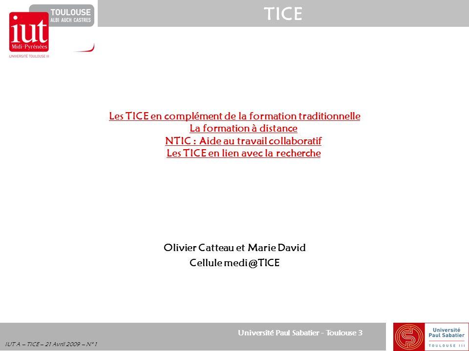 Université Paul Sabatier - Toulouse 3 TICE IUT A – TICE – 21 Avril 2009 – N° 2 LES TICE en complément de la formation traditionnelle Politique TICE de lIUT « A »