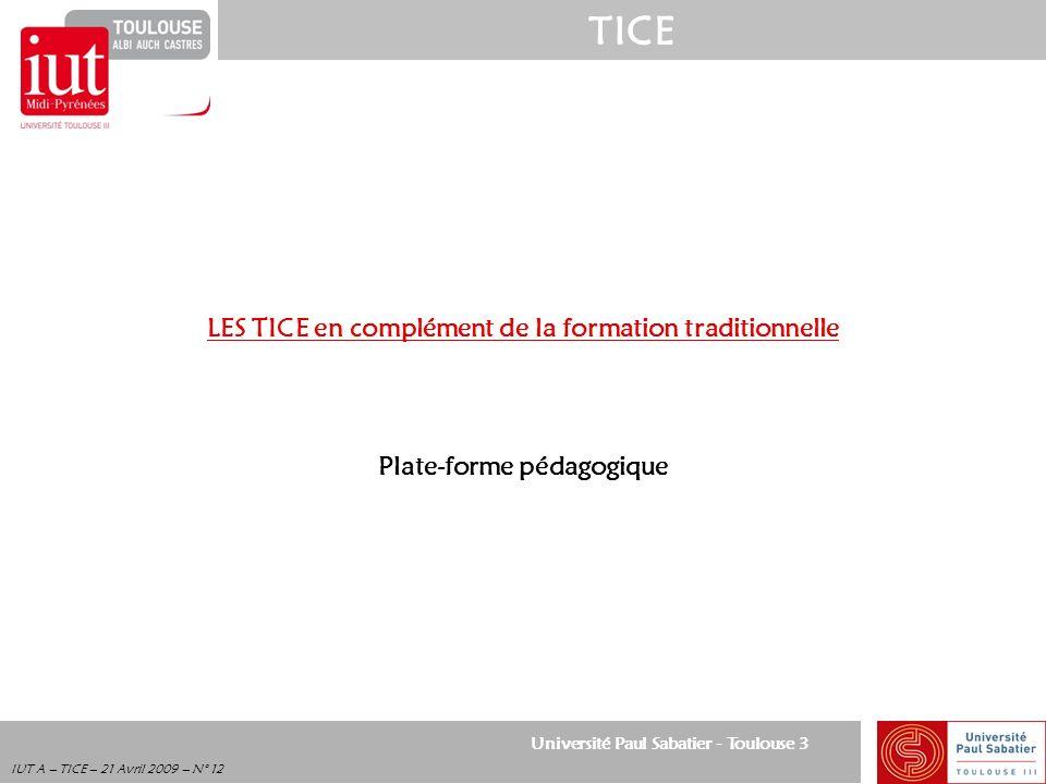Université Paul Sabatier - Toulouse 3 TICE IUT A – TICE – 21 Avril 2009 – N° 12 LES TICE en complément de la formation traditionnelle Plate-forme péda