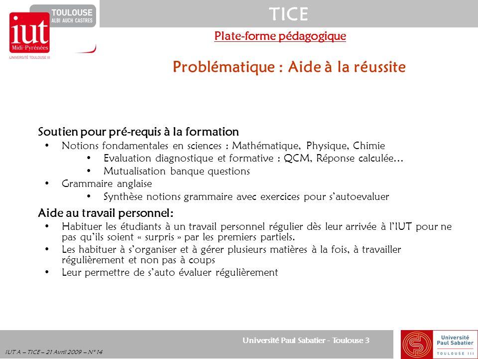 Université Paul Sabatier - Toulouse 3 TICE IUT A – TICE – 21 Avril 2009 – N° 14 Plate-forme pédagogique Problématique : Aide à la réussite Soutien pou