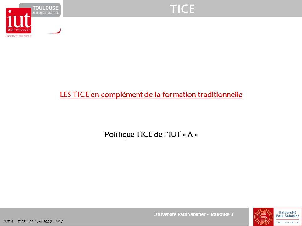 Université Paul Sabatier - Toulouse 3 TICE IUT A – TICE – 21 Avril 2009 – N° 2 LES TICE en complément de la formation traditionnelle Politique TICE de