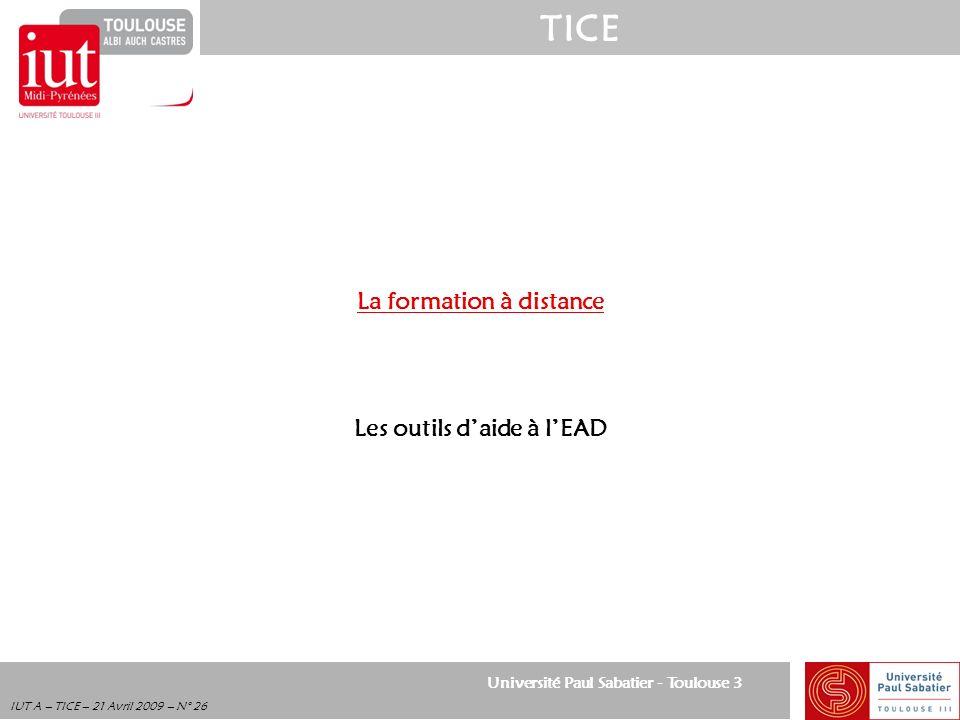 Université Paul Sabatier - Toulouse 3 TICE IUT A – TICE – 21 Avril 2009 – N° 26 La formation à distance Les outils daide à lEAD