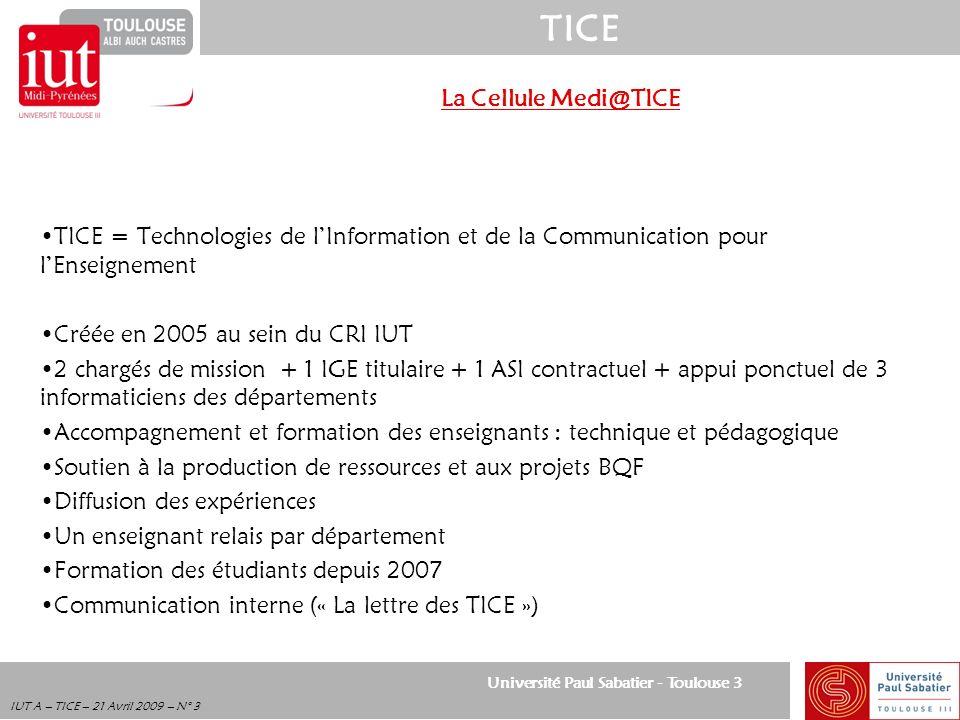 Université Paul Sabatier - Toulouse 3 TICE IUT A – TICE – 21 Avril 2009 – N° 24 Exemple dorganisation en 2005 Enseignement traditionnel Enseignement à distance EnseignantsEnseignants identiques Enseignements fondamentaux Pr é sentiel 66%40% T é l é tuteurat 26% Autoformation encadr é e 34%