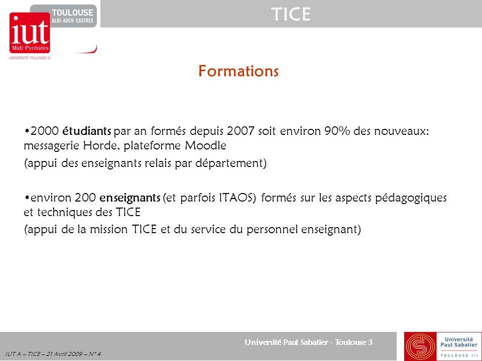 Université Paul Sabatier - Toulouse 3 TICE IUT A – TICE – 21 Avril 2009 – N° 4 Formations 2000 étudiants par an formés depuis 2007 soit environ 90% de