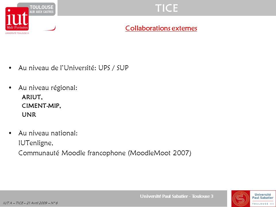 Université Paul Sabatier - Toulouse 3 TICE IUT A – TICE – 21 Avril 2009 – N° 6 Collaborations externes Au niveau de lUniversité: UPS / SUP Au niveau r