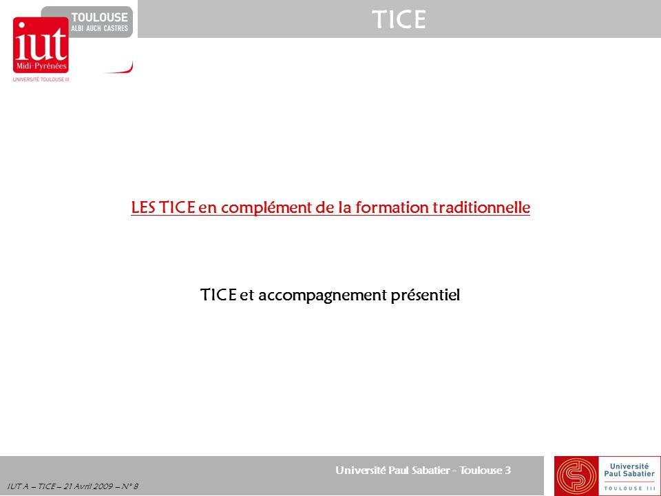 Université Paul Sabatier - Toulouse 3 TICE IUT A – TICE – 21 Avril 2009 – N° 8 LES TICE en complément de la formation traditionnelle TICE et accompagn