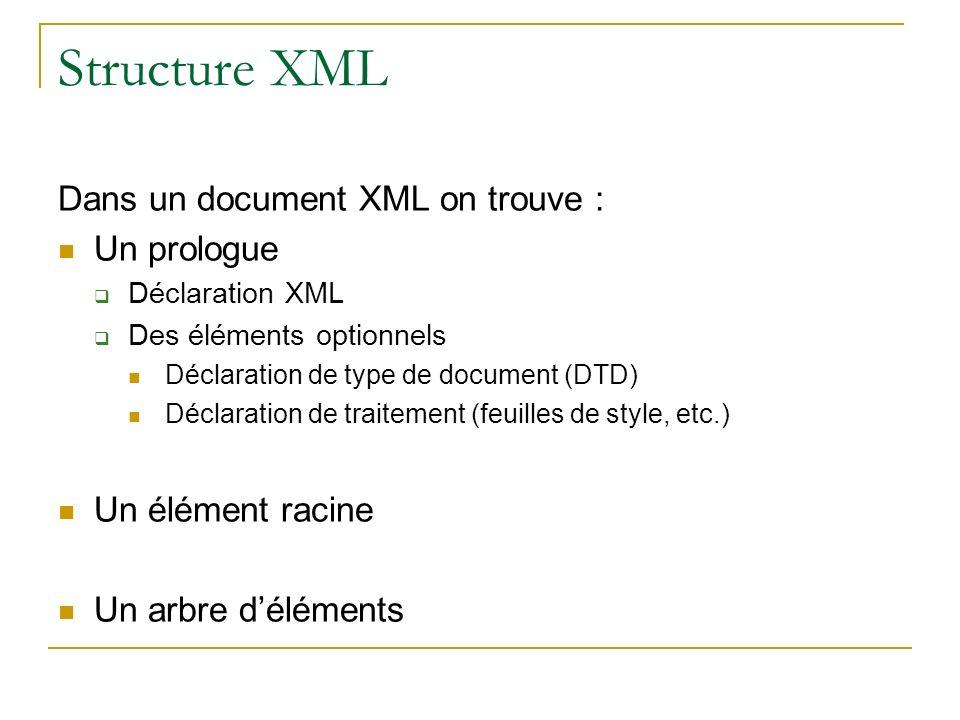 Structure XML Dans un document XML on trouve : Un prologue Déclaration XML Des éléments optionnels Déclaration de type de document (DTD) Déclaration d