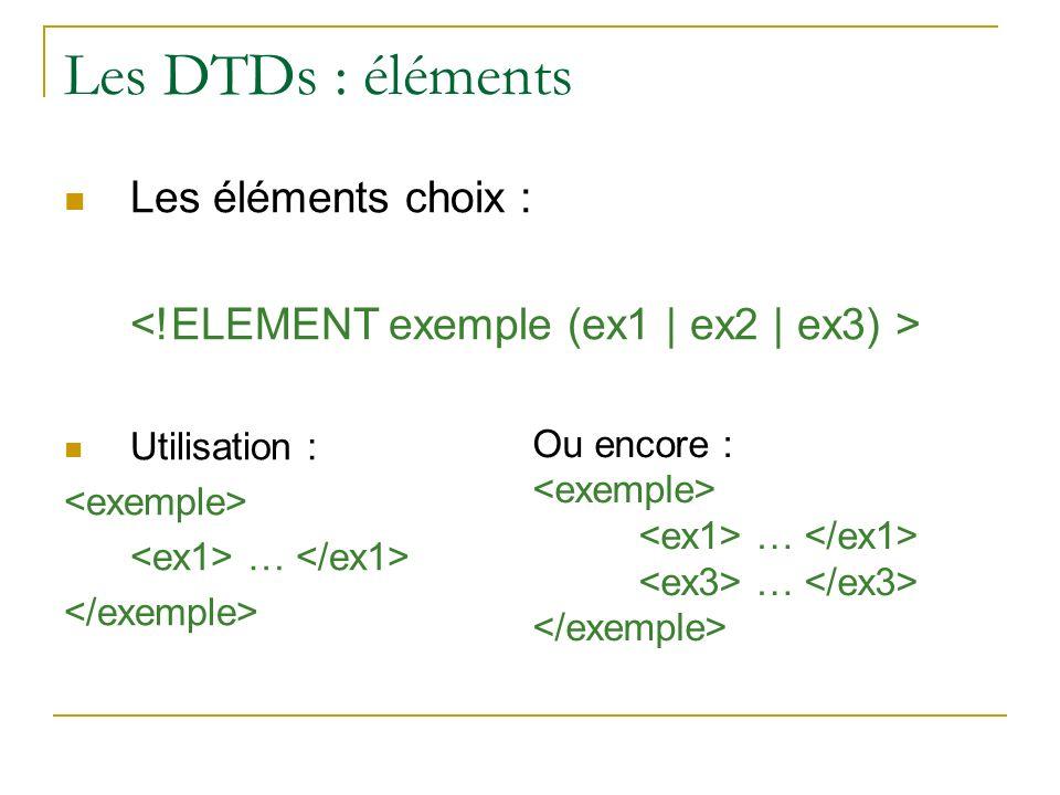 Les DTDs : éléments Les éléments choix : Utilisation : … Ou encore : …