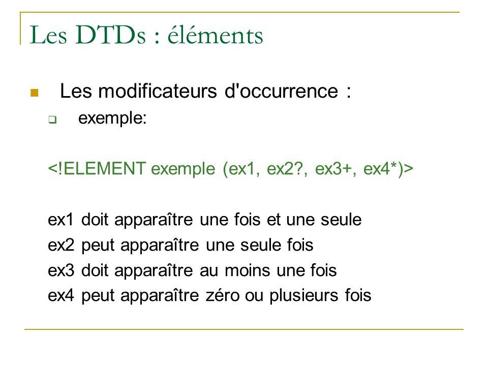 Les DTDs : éléments Les modificateurs d'occurrence : exemple: ex1 doit apparaître une fois et une seule ex2 peut apparaître une seule fois ex3 doit ap