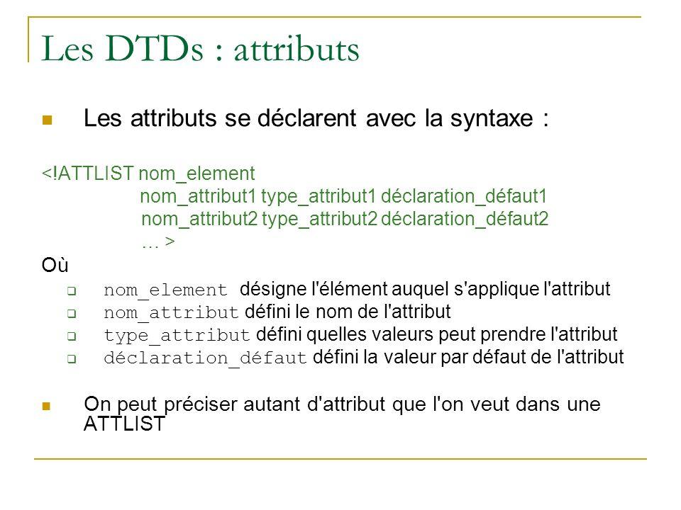 Les DTDs : attributs Les attributs se déclarent avec la syntaxe : <!ATTLIST nom_element nom_attribut1 type_attribut1 déclaration_défaut1 nom_attribut2