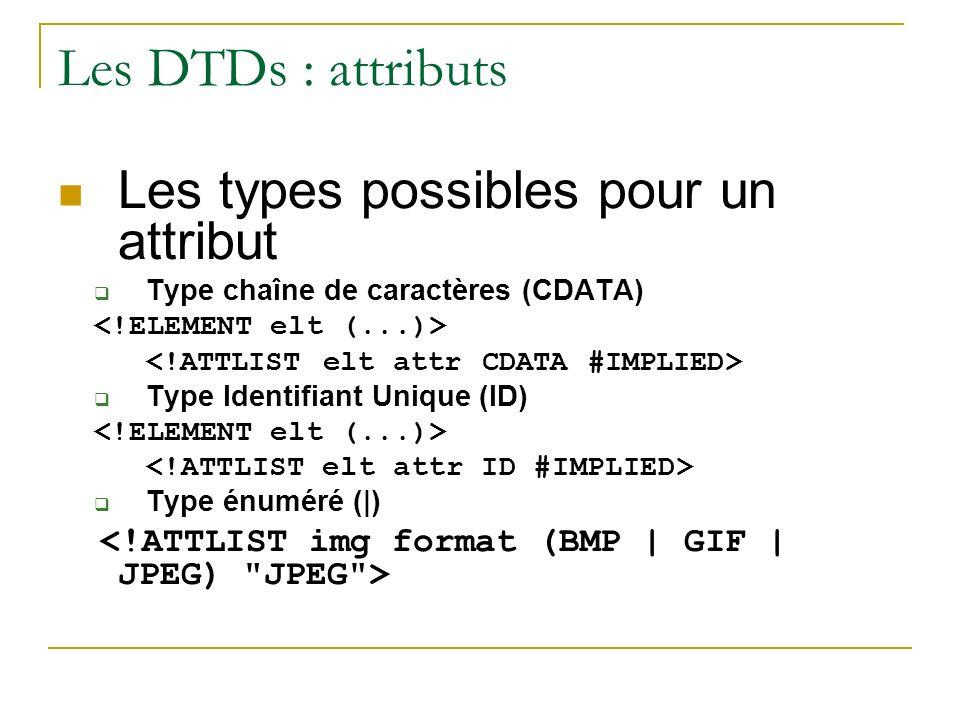 Les DTDs : attributs Les types possibles pour un attribut Type chaîne de caractères (CDATA) Type Identifiant Unique (ID) Type énuméré (|)