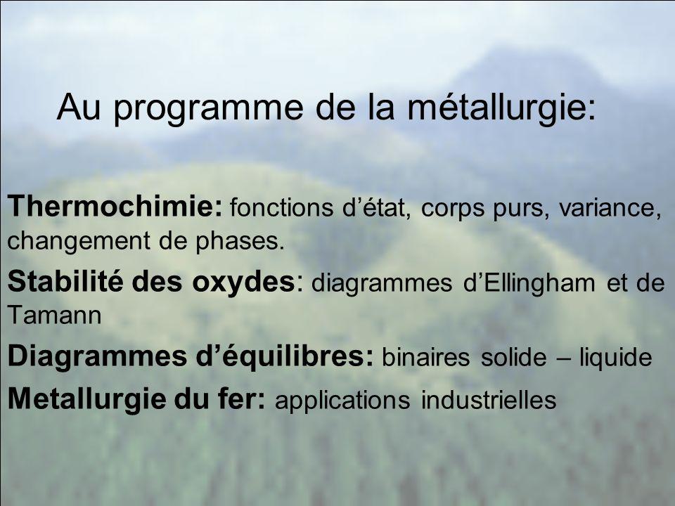 Au programme de la métallurgie: Thermochimie: fonctions détat, corps purs, variance, changement de phases. Stabilité des oxydes: diagrammes dEllingham