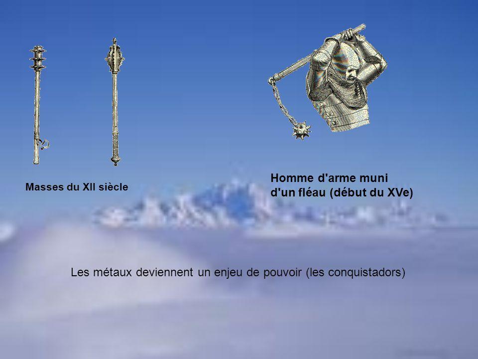 Masses du XII siècle Homme d'arme muni d'un fléau (début du XVe) Les métaux deviennent un enjeu de pouvoir (les conquistadors)