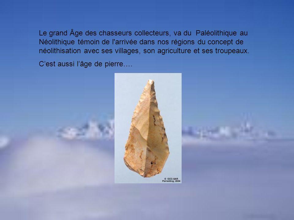 Le grand Âge des chasseurs collecteurs, va du Paléolithique au Néolithique témoin de l'arrivée dans nos régions du concept de néolithisation avec ses