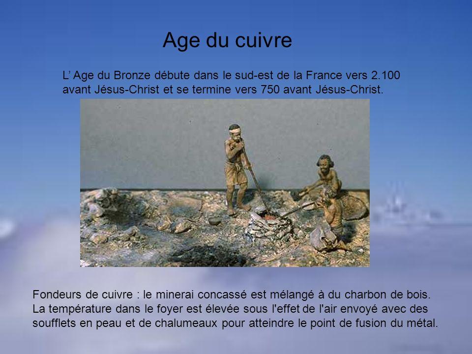 L Age du Bronze débute dans le sud-est de la France vers 2.100 avant Jésus-Christ et se termine vers 750 avant Jésus-Christ. Age du cuivre Fondeurs de