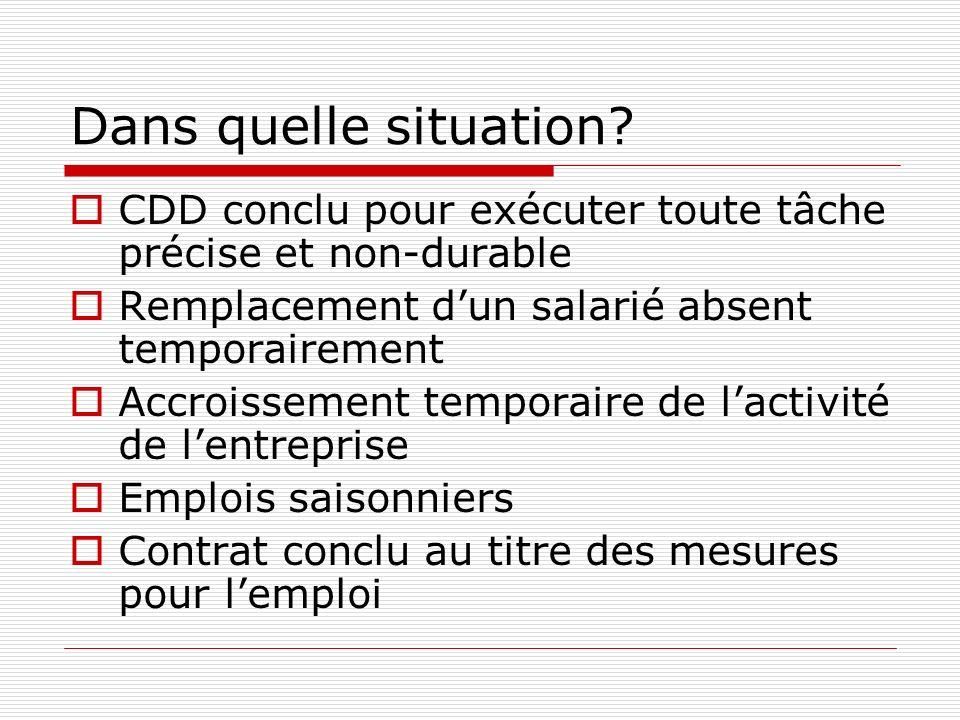Dans quelle situation? CDD conclu pour exécuter toute tâche précise et non-durable Remplacement dun salarié absent temporairement Accroissement tempor