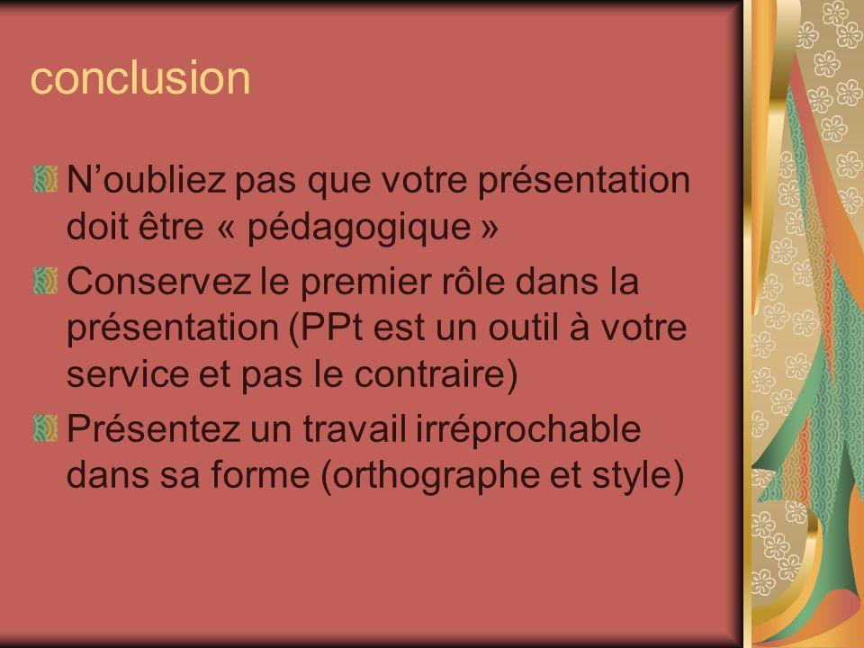 conclusion Noubliez pas que votre présentation doit être « pédagogique » Conservez le premier rôle dans la présentation (PPt est un outil à votre serv