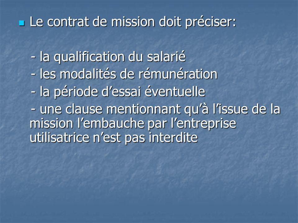 Le contrat de mission doit préciser: Le contrat de mission doit préciser: - la qualification du salarié - la qualification du salarié - les modalités de rémunération - les modalités de rémunération - la période dessai éventuelle - la période dessai éventuelle - une clause mentionnant quà lissue de la mission lembauche par lentreprise utilisatrice nest pas interdite - une clause mentionnant quà lissue de la mission lembauche par lentreprise utilisatrice nest pas interdite