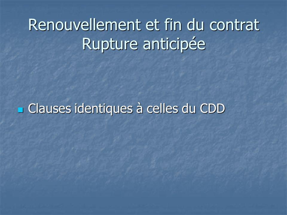 Renouvellement et fin du contrat Rupture anticipée Clauses identiques à celles du CDD Clauses identiques à celles du CDD