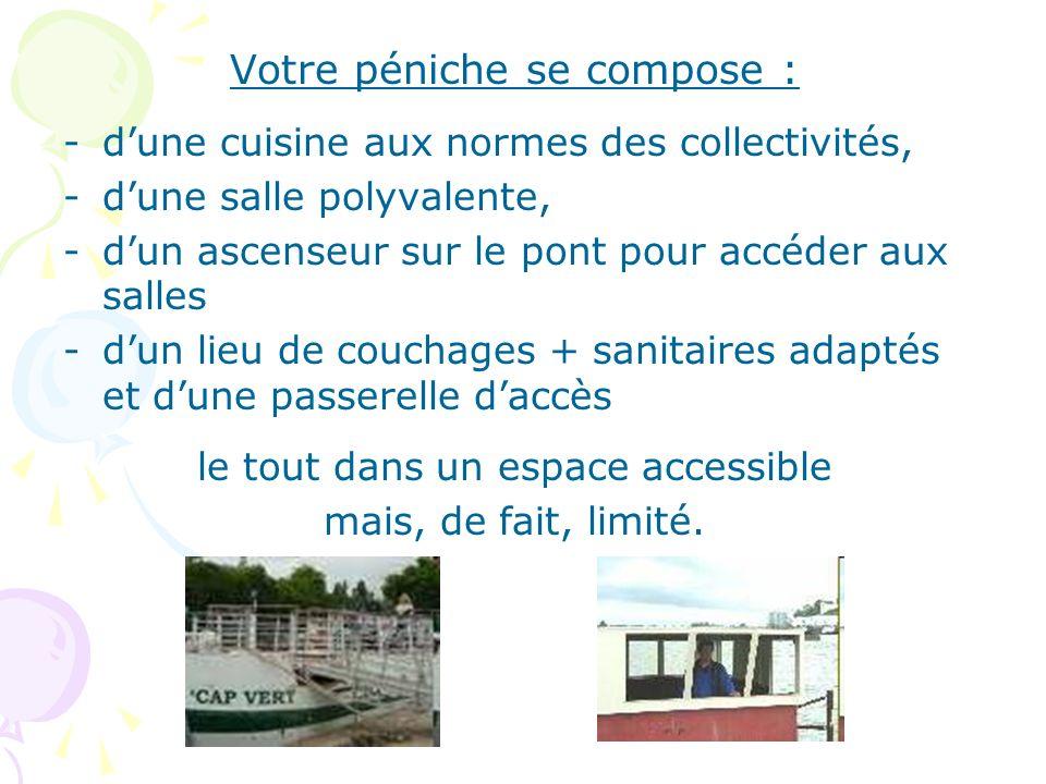 Votre péniche se compose : -dune cuisine aux normes des collectivités, -dune salle polyvalente, -dun ascenseur sur le pont pour accéder aux salles -du