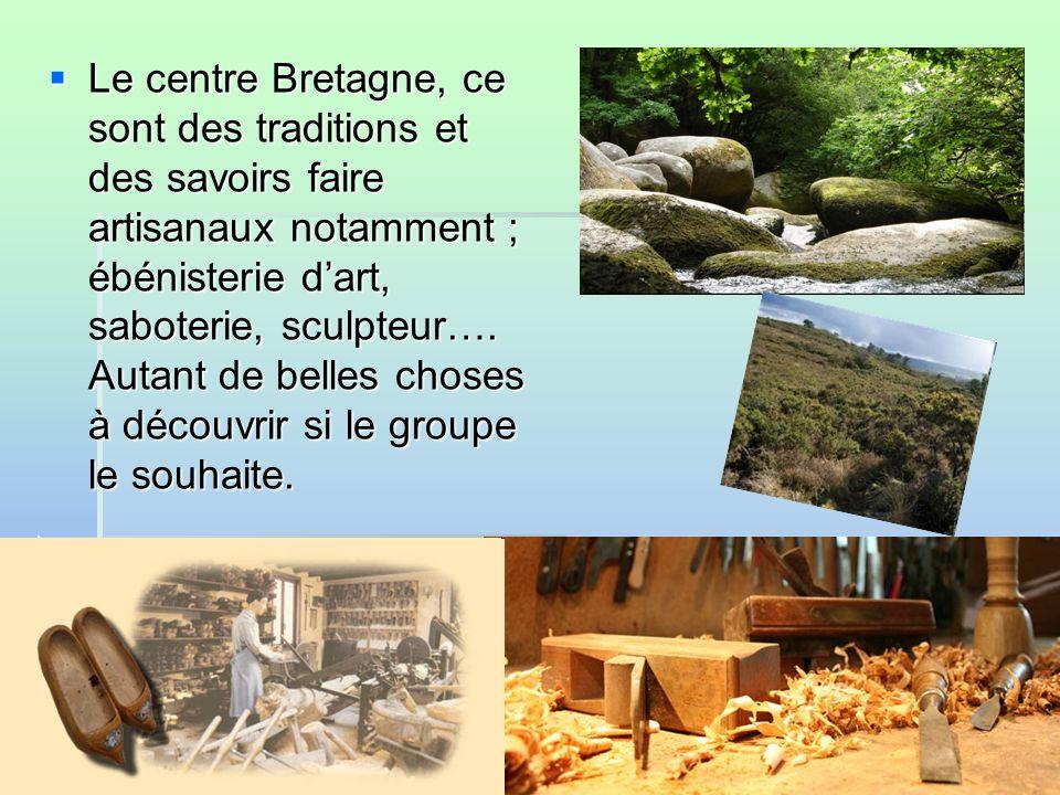 Le centre Bretagne, ce sont des traditions et des savoirs faire artisanaux notamment ; ébénisterie dart, saboterie, sculpteur….
