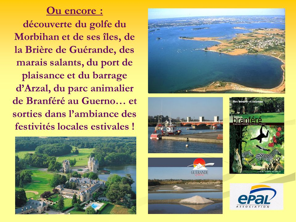 Ou encore : découverte du golfe du Morbihan et de ses îles, de la Brière de Guérande, des marais salants, du port de plaisance et du barrage dArzal, d