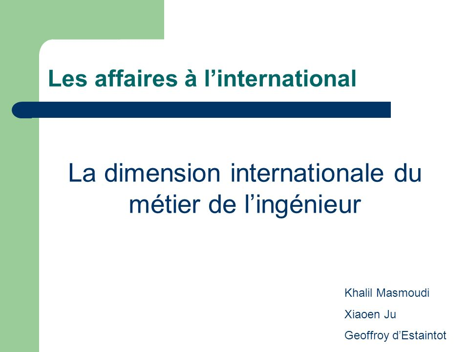 Les affaires à linternational La dimension internationale du métier de lingénieur Khalil Masmoudi Xiaoen Ju Geoffroy dEstaintot