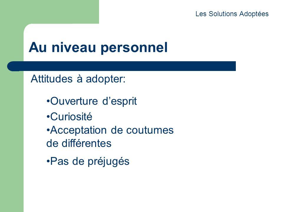 Au niveau personnel Attitudes à adopter: Les Solutions Adoptées Ouverture desprit Curiosité Acceptation de coutumes de différentes Pas de préjugés