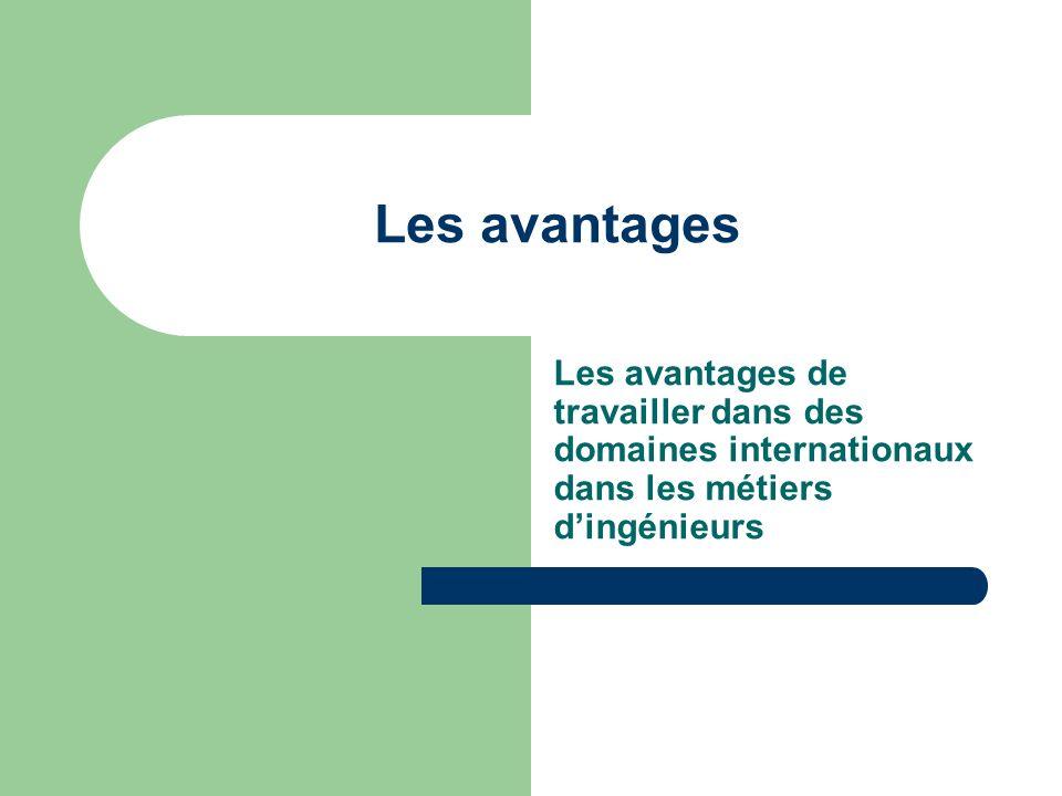 Les avantages Les avantages de travailler dans des domaines internationaux dans les métiers dingénieurs