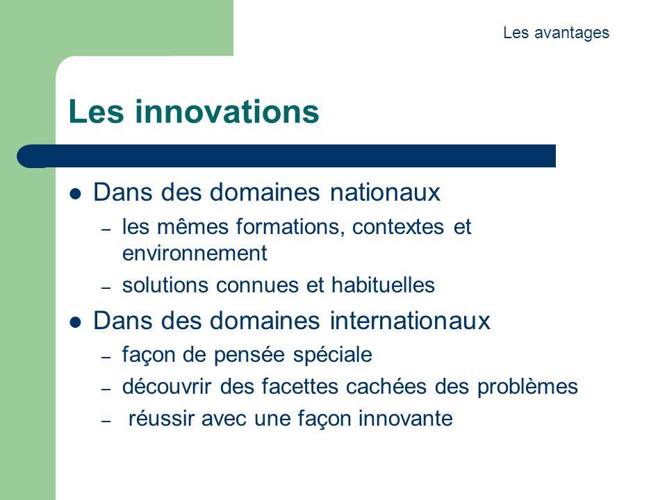 Les innovations Dans des domaines nationaux – les mêmes formations, contextes et environnement – solutions connues et habituelles Dans des domaines internationaux – façon de pensée spéciale – découvrir des facettes cachées des problèmes – réussir avec une façon innovante Les avantages