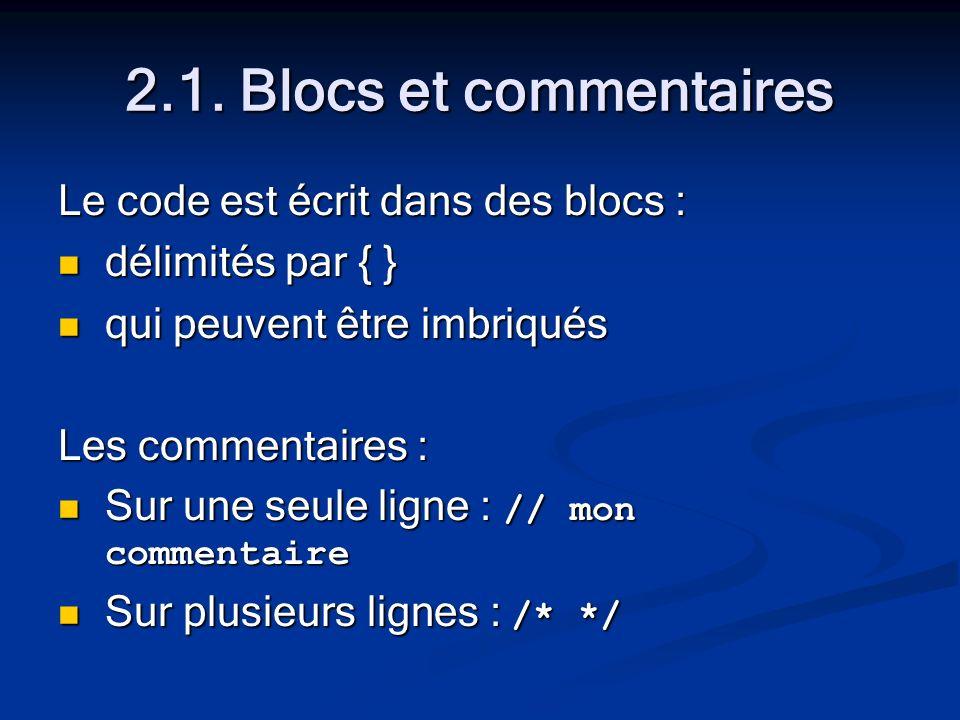 2.1. Blocs et commentaires Le code est écrit dans des blocs : délimités par { } délimités par { } qui peuvent être imbriqués qui peuvent être imbriqué