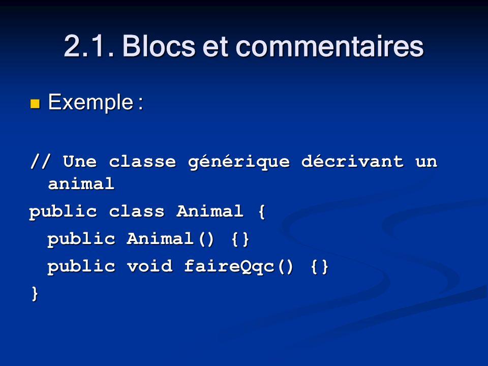2.1. Blocs et commentaires Exemple : Exemple : // Une classe générique décrivant un animal public class Animal { public Animal() {} public void faireQ