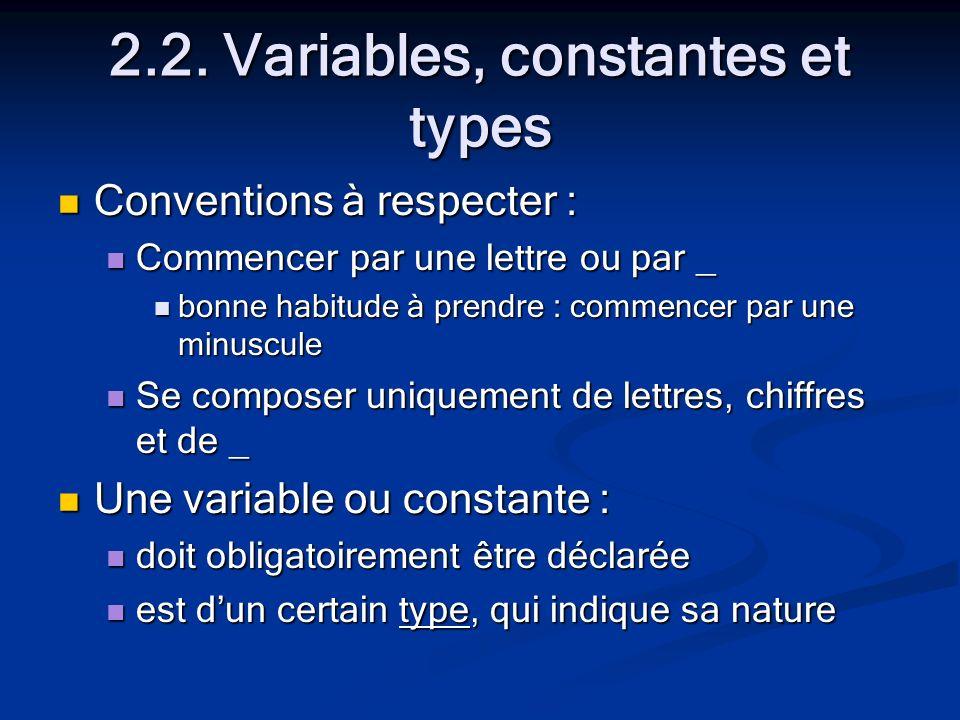 2.2. Variables, constantes et types Conventions à respecter : Conventions à respecter : Commencer par une lettre ou par _ Commencer par une lettre ou