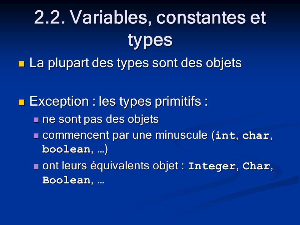 2.2. Variables, constantes et types La plupart des types sont des objets La plupart des types sont des objets Exception : les types primitifs : Except