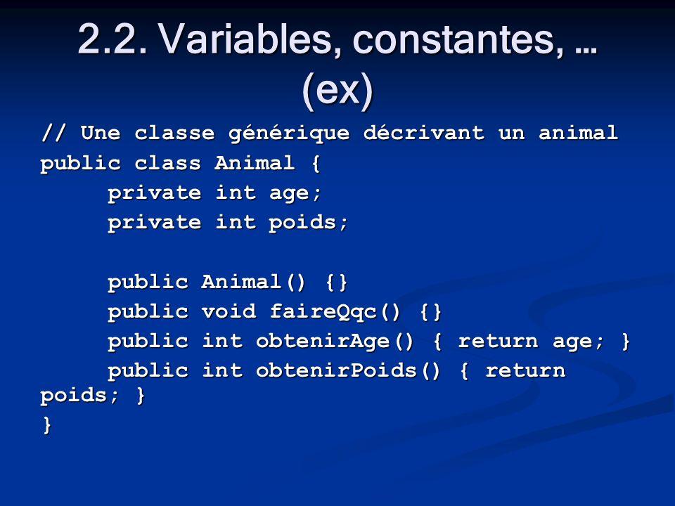 2.2. Variables, constantes, … (ex) // Une classe générique décrivant un animal public class Animal { private int age; private int poids; public Animal