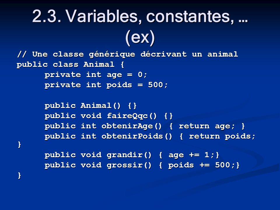 2.3. Variables, constantes, … (ex) // Une classe générique décrivant un animal public class Animal { private int age = 0; private int poids = 500; pub