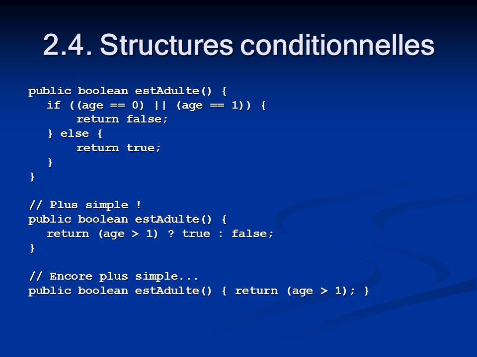 2.4. Structures conditionnelles public boolean estAdulte() { if ((age == 0)    (age == 1)) { return false; } else { return true; }} // Plus simple ! p
