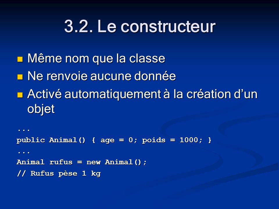 3.2. Le constructeur Même nom que la classe Même nom que la classe Ne renvoie aucune donnée Ne renvoie aucune donnée Activé automatiquement à la créat