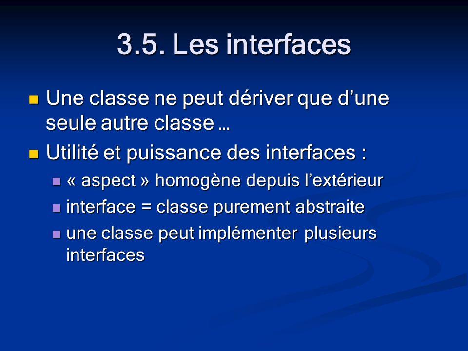 3.5. Les interfaces Une classe ne peut dériver que dune seule autre classe … Une classe ne peut dériver que dune seule autre classe … Utilité et puiss